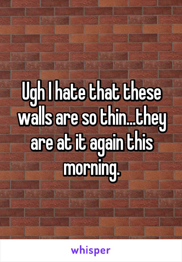 Ugh I hate that these walls are so thin...they are at it again this morning.