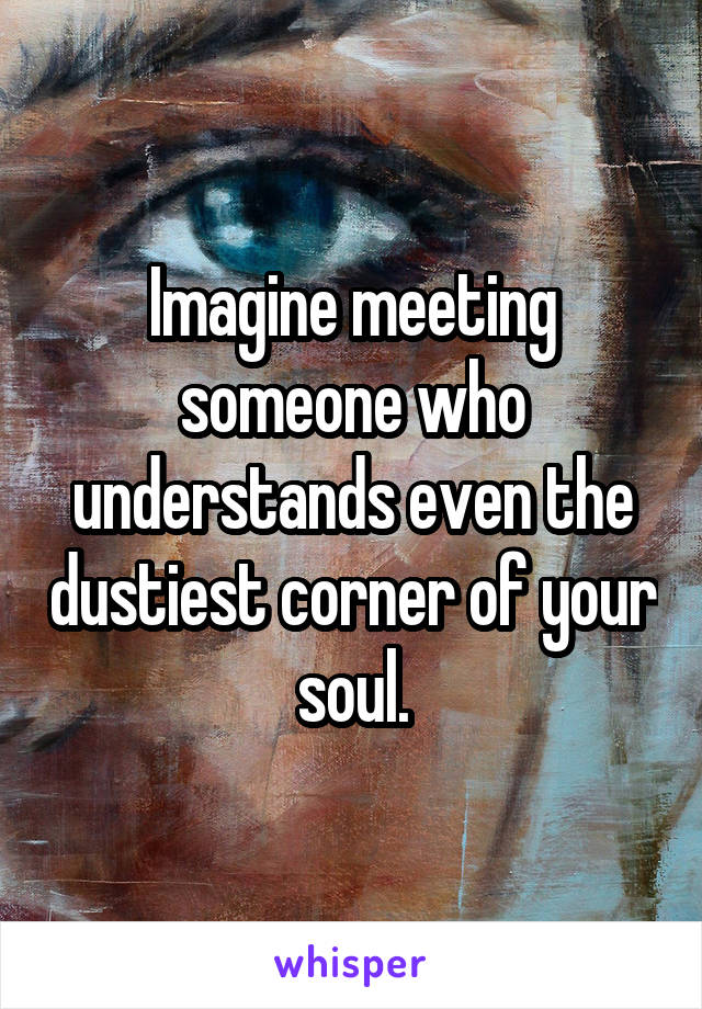Imagine meeting someone who understands even the dustiest corner of your soul.