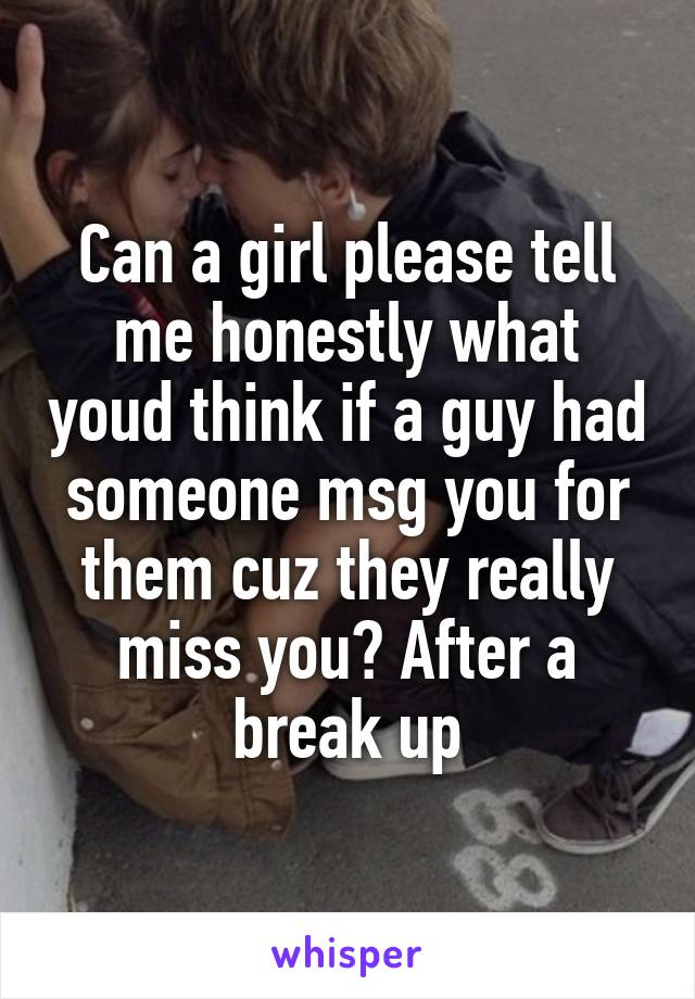 Can a girl please tell me honestly what youd think if a guy had someone msg you for them cuz they really miss you? After a break up