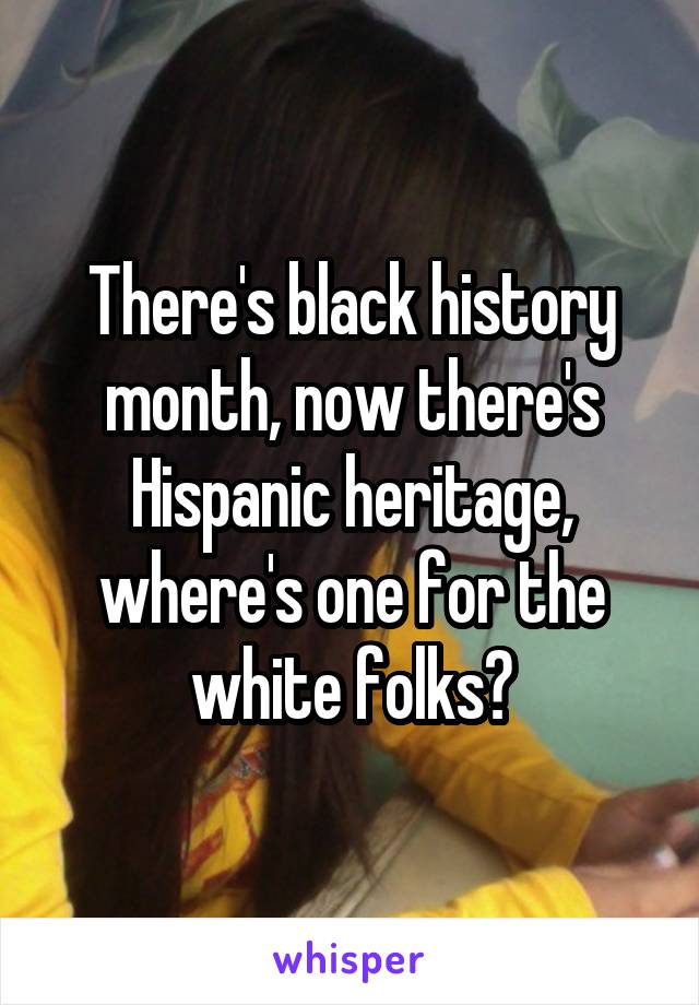 There's black history month, now there's Hispanic heritage, where's one for the white folks?