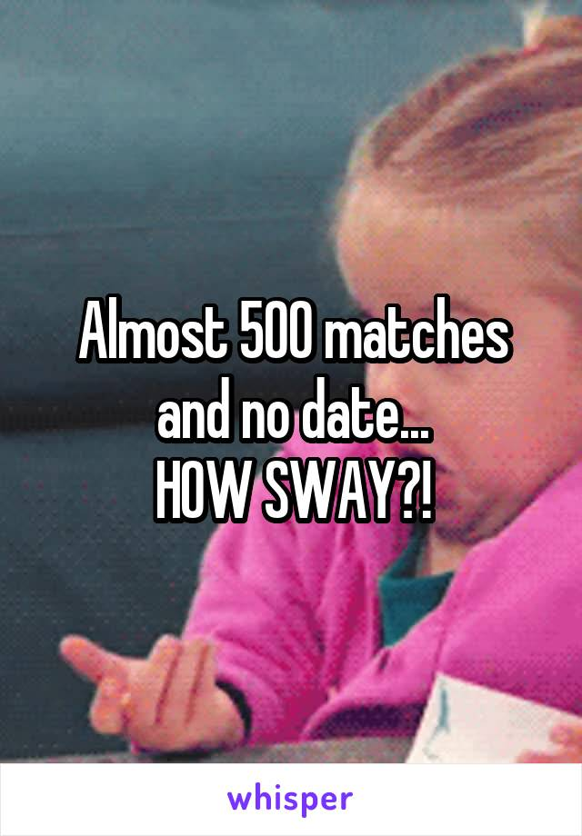 Almost 500 matches and no date... HOW SWAY?!