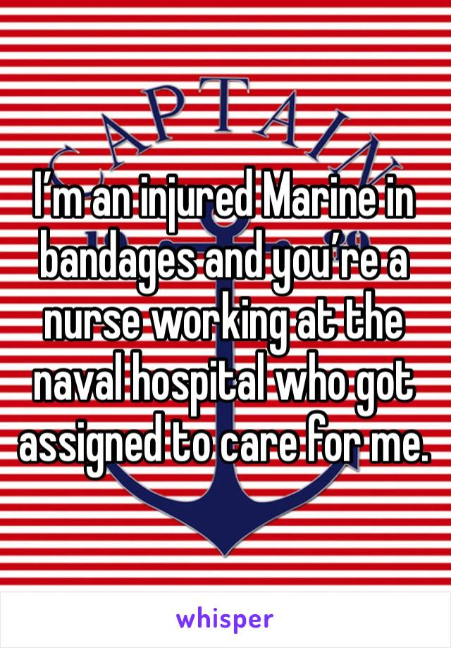 I'm an injured Marine in bandages and you're a nurse working at the naval hospital who got assigned to care for me.