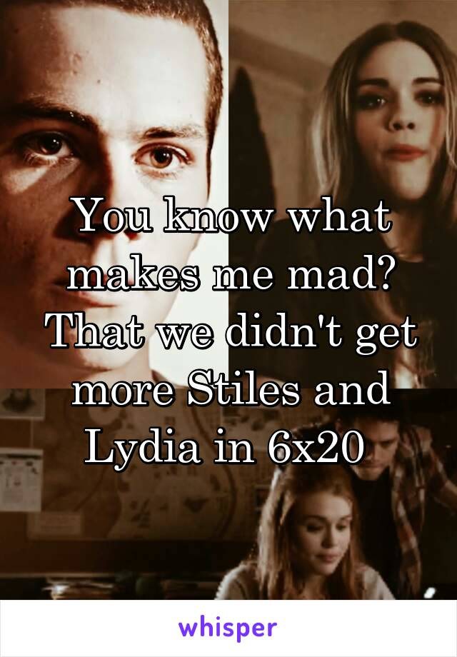 You know what makes me mad? That we didn't get more Stiles and Lydia in 6x20