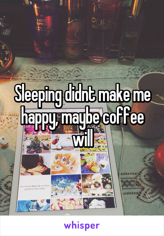 Sleeping didnt make me happy, maybe coffee will