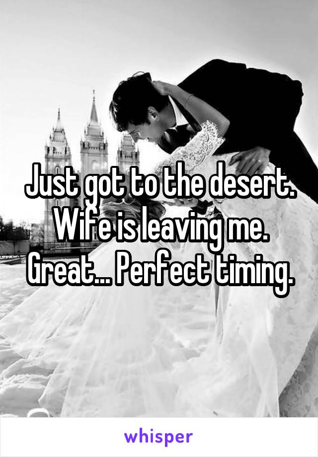Just got to the desert. Wife is leaving me. Great... Perfect timing.