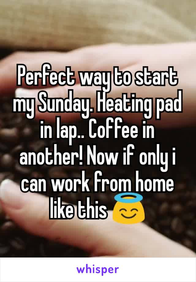 Perfect way to start my Sunday. Heating pad in lap.. Coffee in another! Now if only i can work from home like this 😇