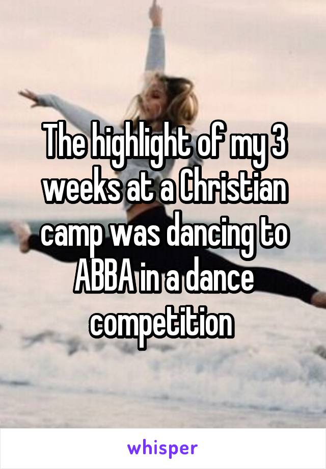 The highlight of my 3 weeks at a Christian camp was dancing to ABBA in a dance competition