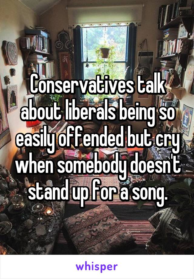 Conservatives talk about liberals being so easily offended but cry when somebody doesn't stand up for a song.