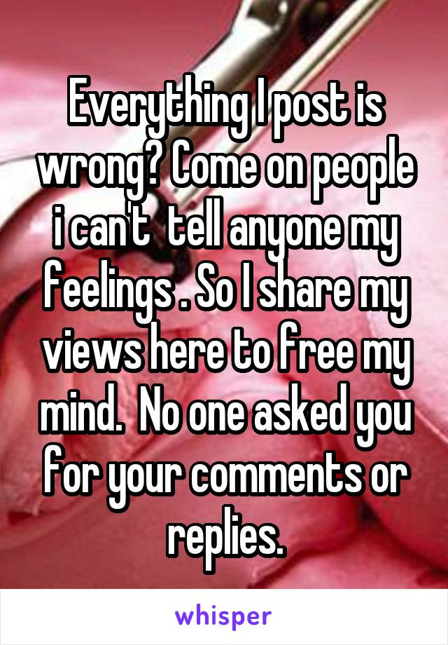 Everything I post is wrong? Come on people i can't  tell anyone my feelings . So I share my views here to free my mind.  No one asked you for your comments or replies.