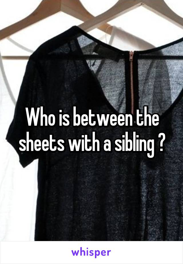 Who is between the sheets with a sibling ?