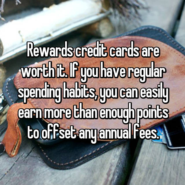 Rewards credit cards are worth it. If you have regular spending habits, you can easily earn more than enough points to offset any annual fees.