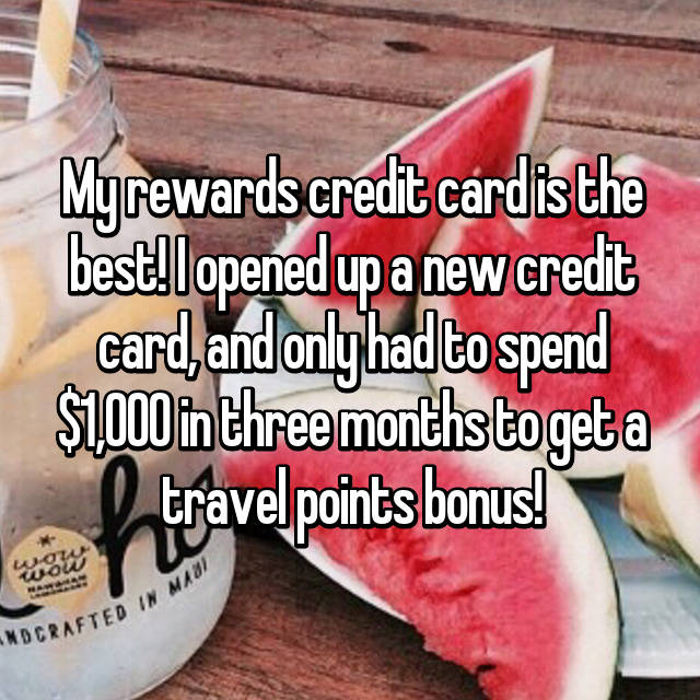 My rewards credit card is the best! I opened up a new credit card, and only had to spend $1,000 in three months to get a travel points bonus!