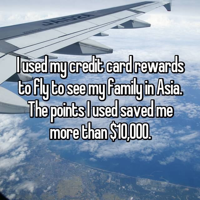 I used my credit card rewards to fly to see my family in Asia. The points I used saved me more than $10,000.