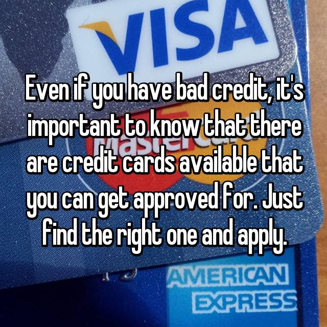 Even if you have bad credit, it's important to know that there are credit cards available that you can get approved for. Just find the right one and apply.