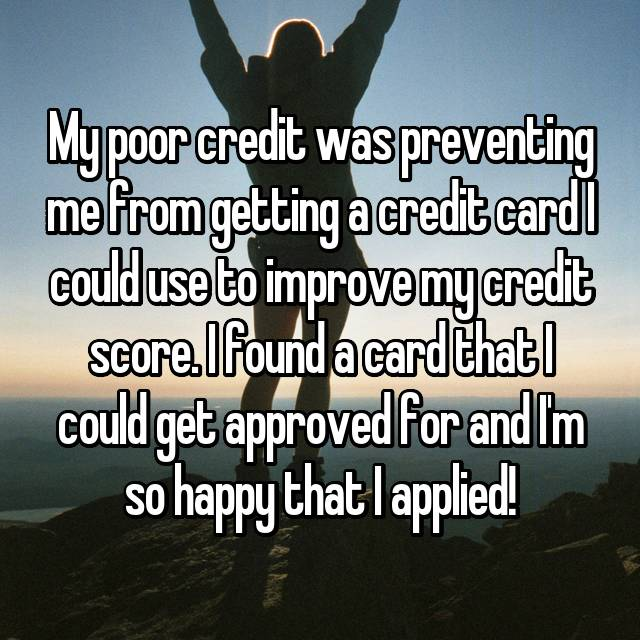 My poor credit was preventing me from getting a credit card I could use to improve my credit score. I found a card that I could get approved for and I'm so happy that I applied!