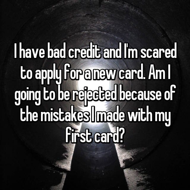 I have bad credit and I'm scared to apply for a new card. Am I going to be rejected because of the mistakes I made with my first card?