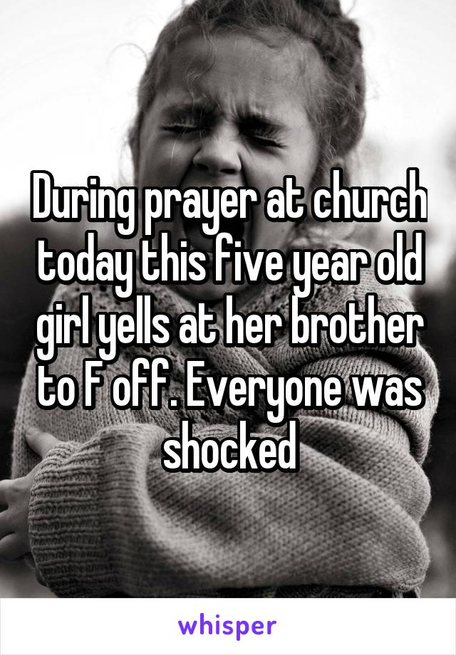 During prayer at church today this five year old girl yells at her brother to F off. Everyone was shocked