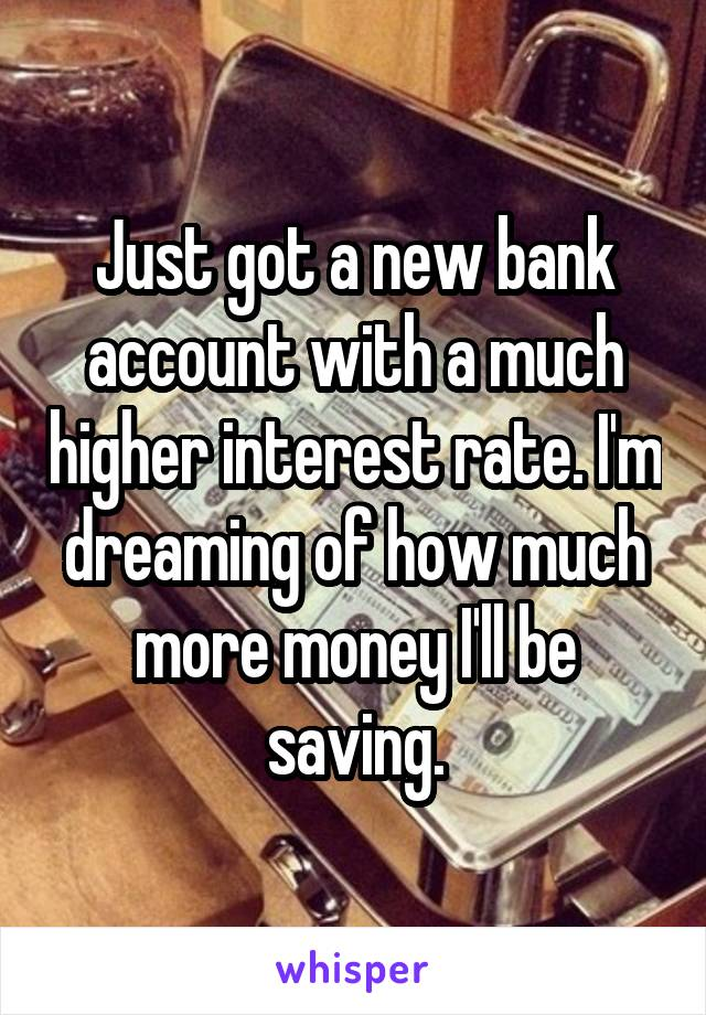 Just got a new bank account with a much higher interest rate. I'm dreaming of how much more money I'll be saving.
