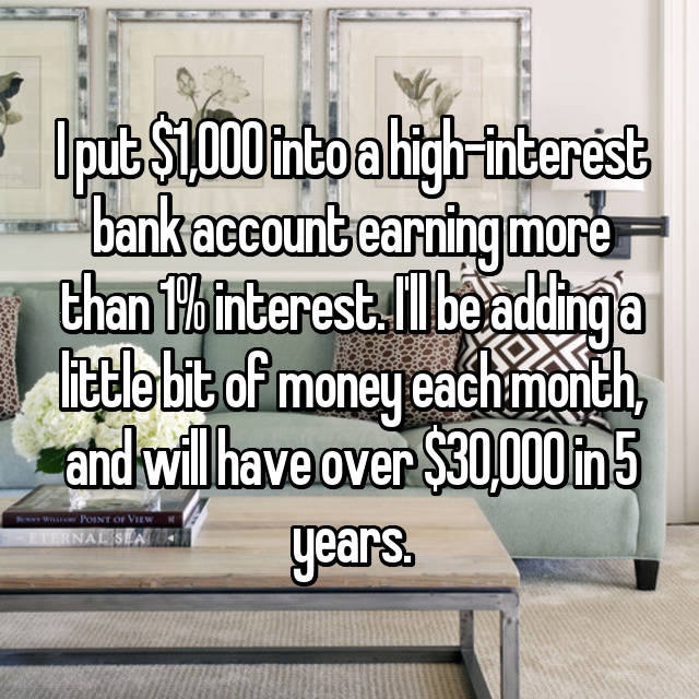I put $1,000 into a high-interest bank account earning more than 1% interest. I'll be adding a little bit of money each month, and will have over $30,000 in 5 years.