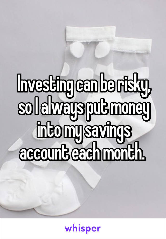 Investing can be risky, so I always put money into my savings account each month.