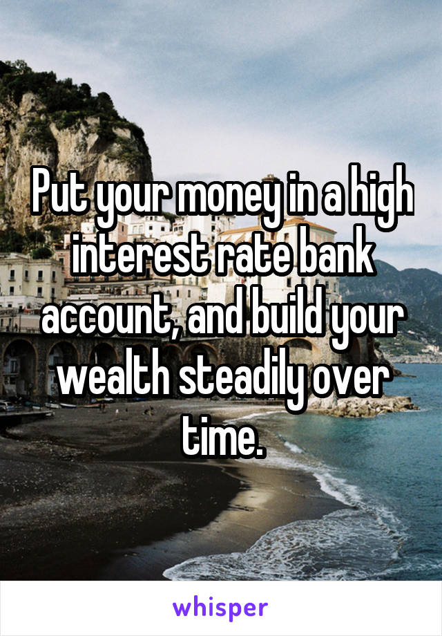 Put your money in a high interest rate bank account, and build your wealth steadily over time.