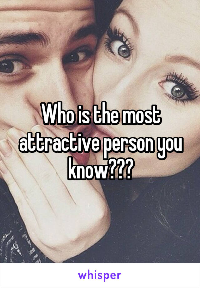 Who is the most attractive person you know???