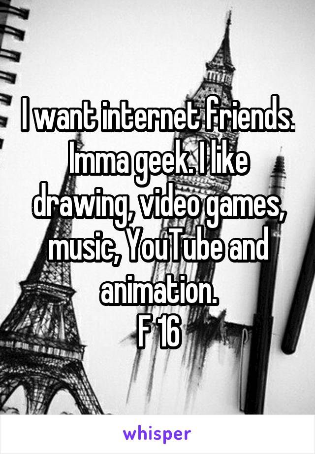 I want internet friends. Imma geek. I like drawing, video games, music, YouTube and animation. F 16
