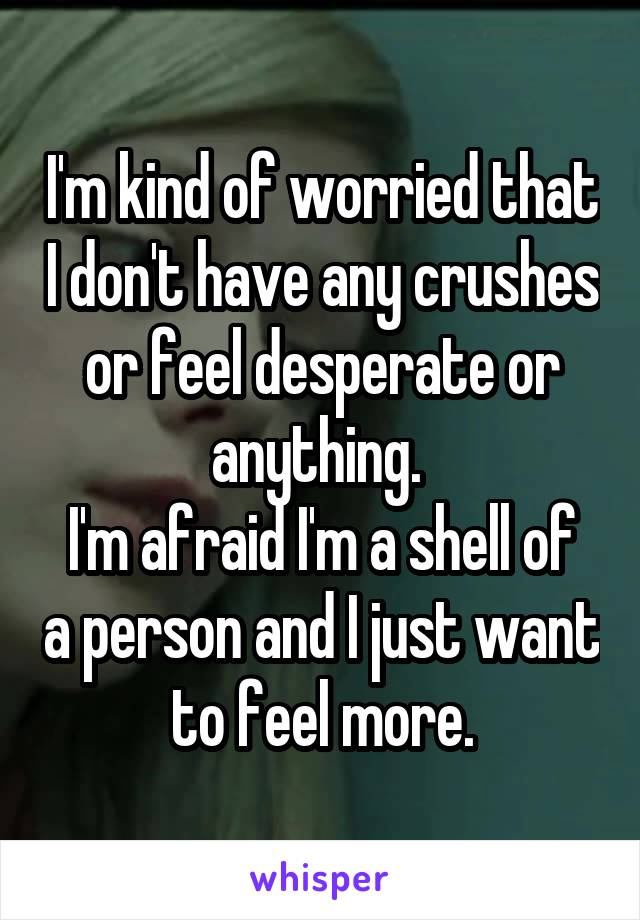 I'm kind of worried that I don't have any crushes or feel desperate or anything.  I'm afraid I'm a shell of a person and I just want to feel more.
