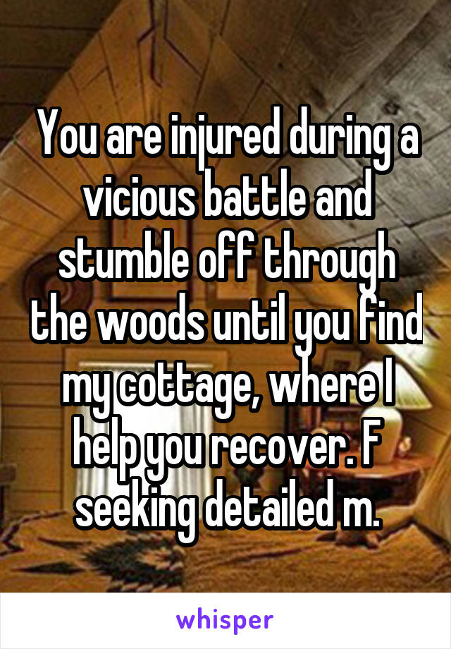 You are injured during a vicious battle and stumble off through the woods until you find my cottage, where I help you recover. F seeking detailed m.