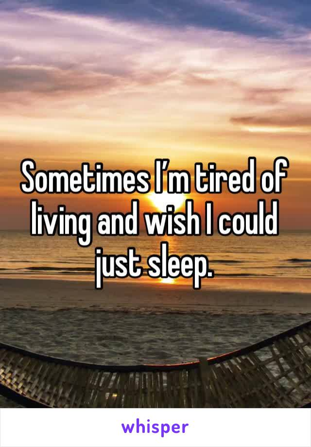 Sometimes I'm tired of living and wish I could just sleep.