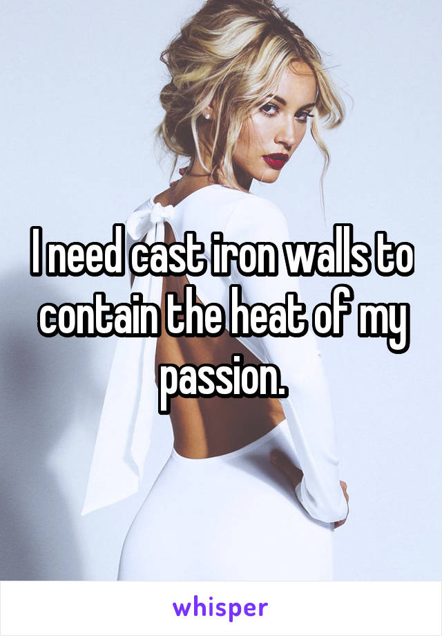 I need cast iron walls to contain the heat of my passion.