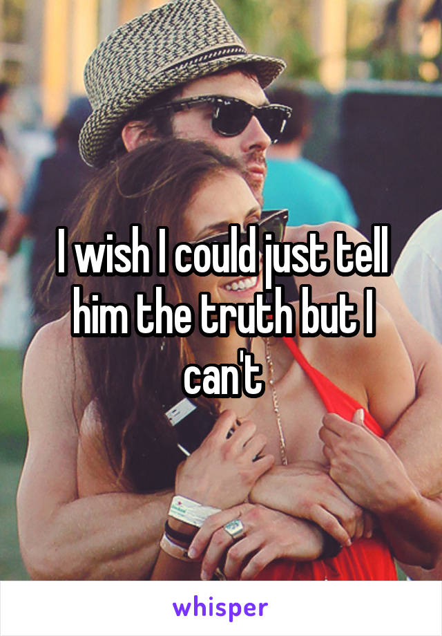 I wish I could just tell him the truth but I can't