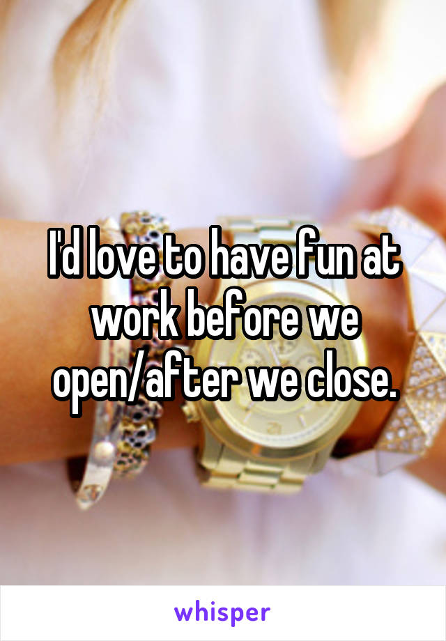 I'd love to have fun at work before we open/after we close.