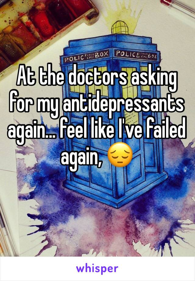 At the doctors asking for my antidepressants again... feel like I've failed again, 😔