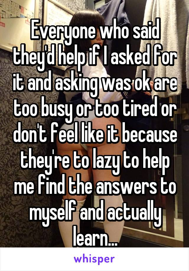Everyone who said they'd help if I asked for it and asking was ok are too busy or too tired or don't feel like it because they're to lazy to help me find the answers to myself and actually learn...