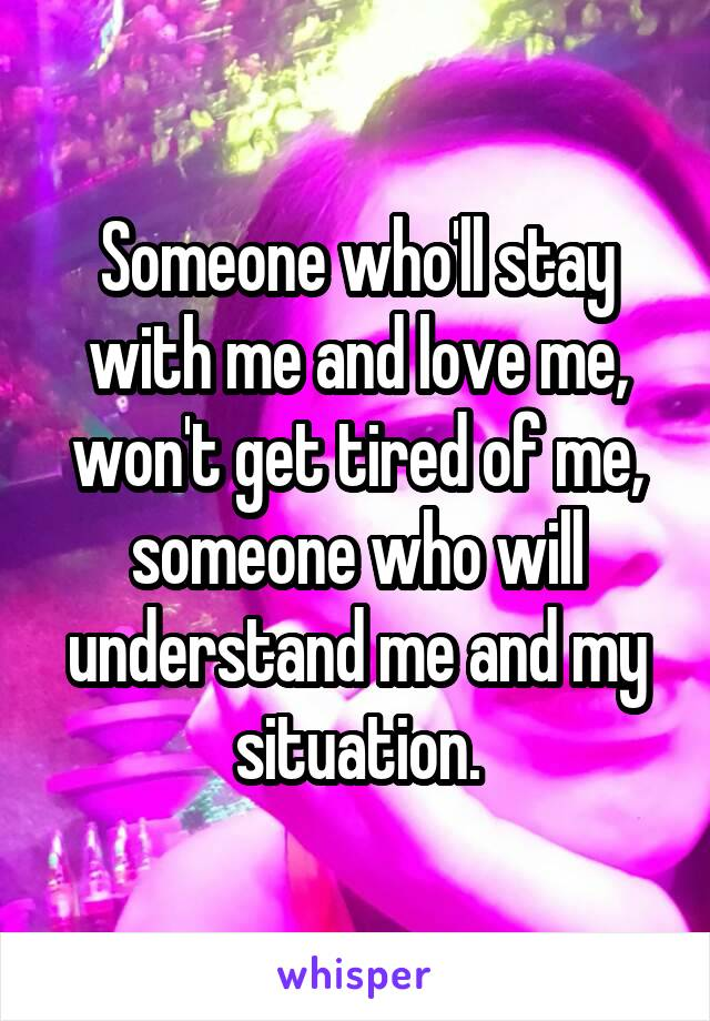 Someone who'll stay with me and love me, won't get tired of me, someone who will understand me and my situation.