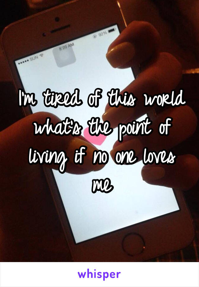 I'm tired of this world what's the point of living if no one loves me