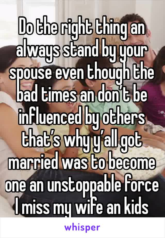 Do the right thing an always stand by your spouse even though the bad times an don't be influenced by others that's why y'all got married was to become one an unstoppable force I miss my wife an kids