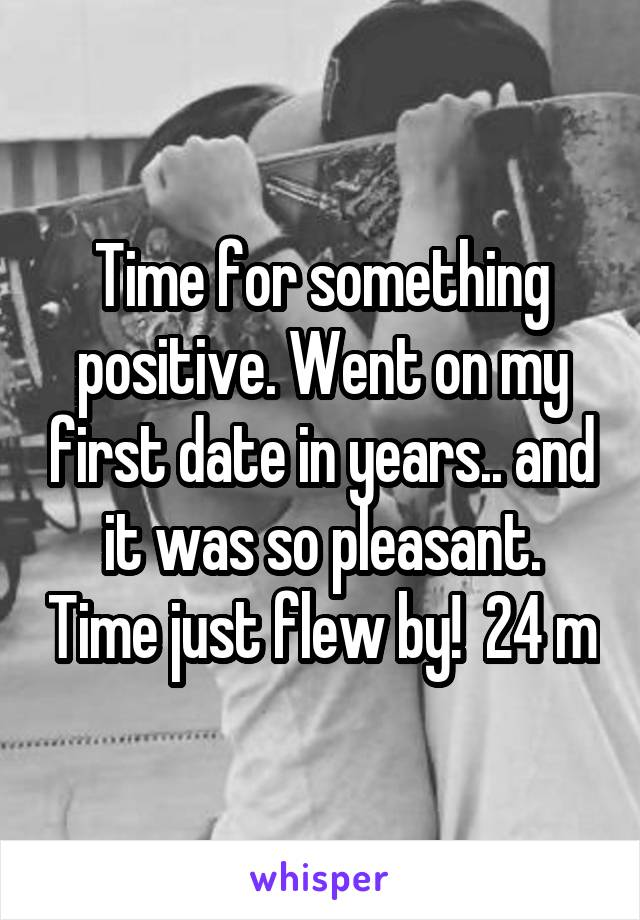 Time for something positive. Went on my first date in years.. and it was so pleasant. Time just flew by!  24 m