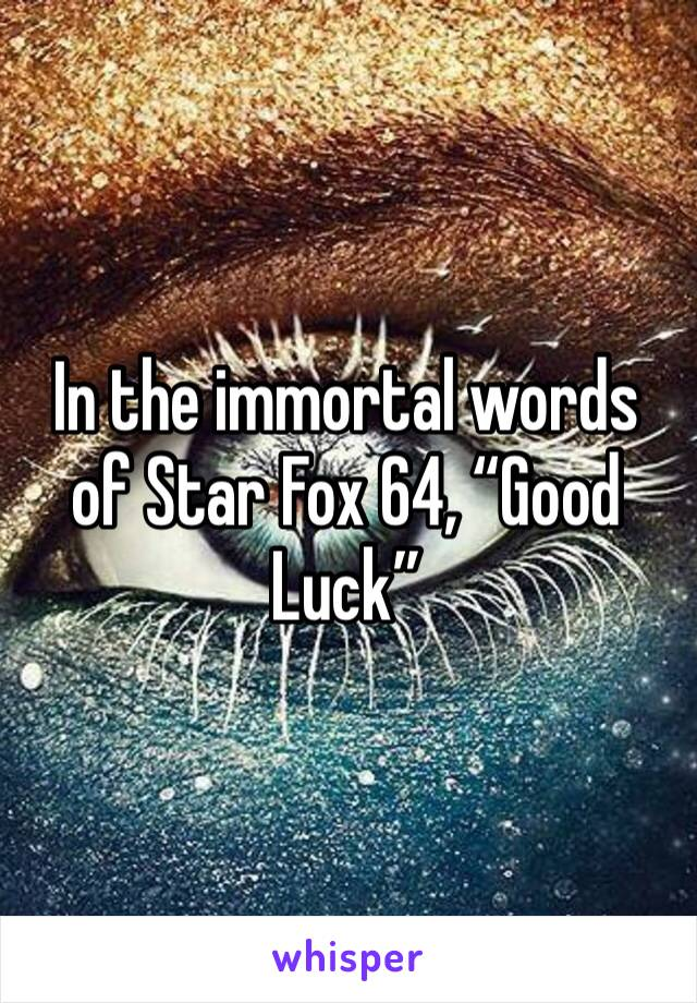 """In the immortal words of Star Fox 64, """"Good Luck"""""""