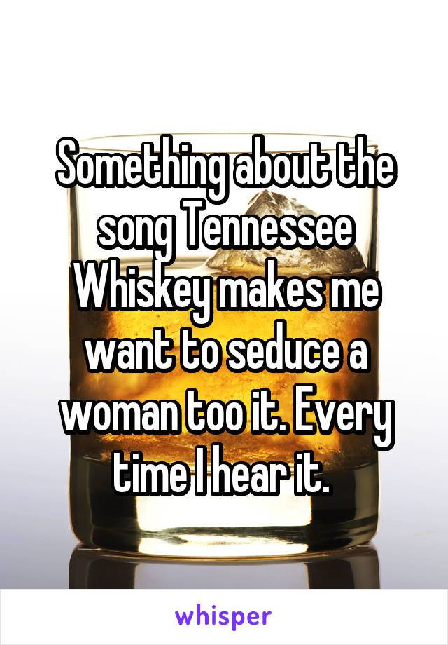 Something about the song Tennessee Whiskey makes me want to seduce a woman too it. Every time I hear it.