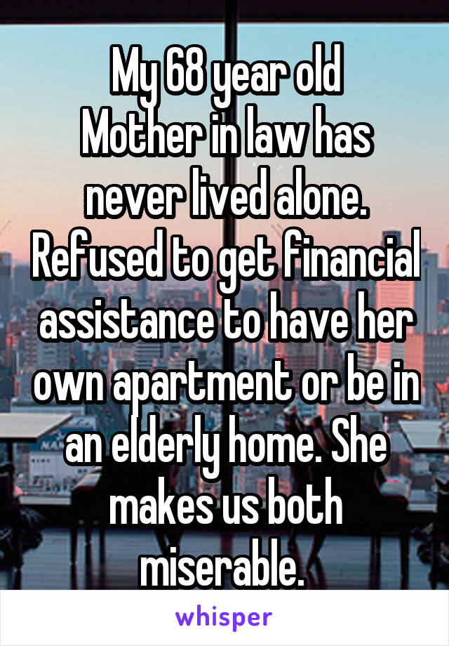 My 68 year old Mother in law has never lived alone. Refused to get financial assistance to have her own apartment or be in an elderly home. She makes us both miserable.