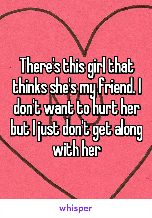 There's this girl that thinks she's my friend. I don't want to hurt her but I just don't get along with her