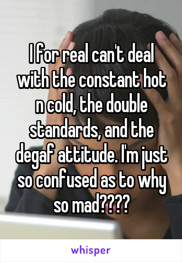 I for real can't deal with the constant hot n cold, the double standards, and the degaf attitude. I'm just so confused as to why so mad????