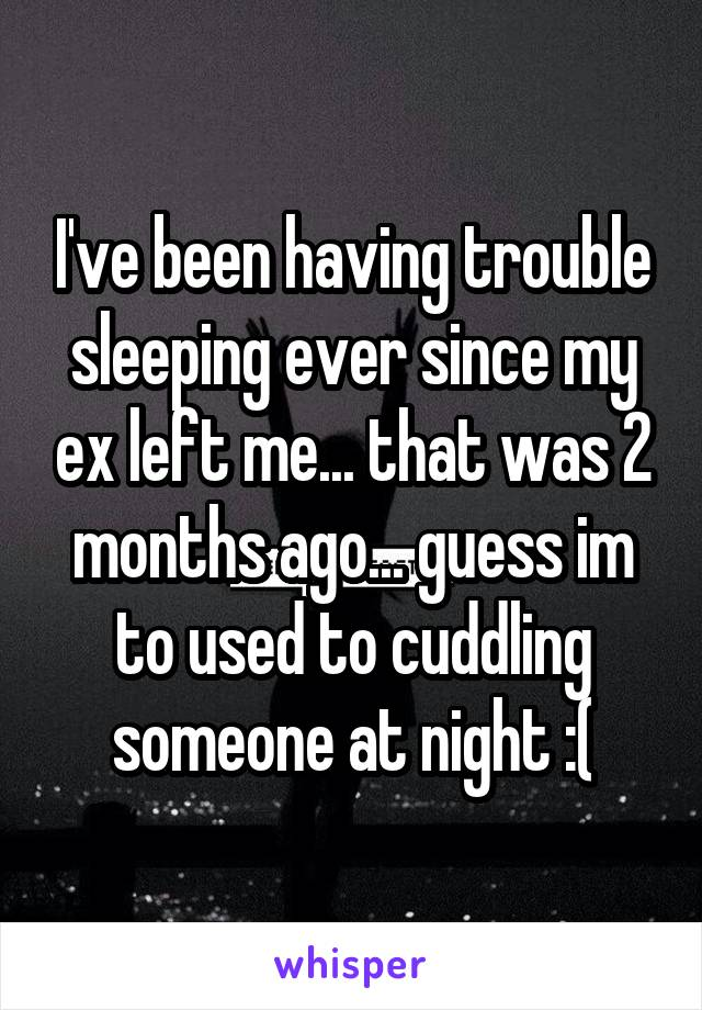 I've been having trouble sleeping ever since my ex left me... that was 2 months ago... guess im to used to cuddling someone at night :(