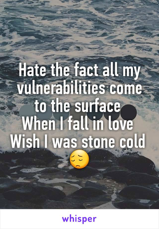 Hate the fact all my vulnerabilities come to the surface  When I fall in love  Wish I was stone cold  😔