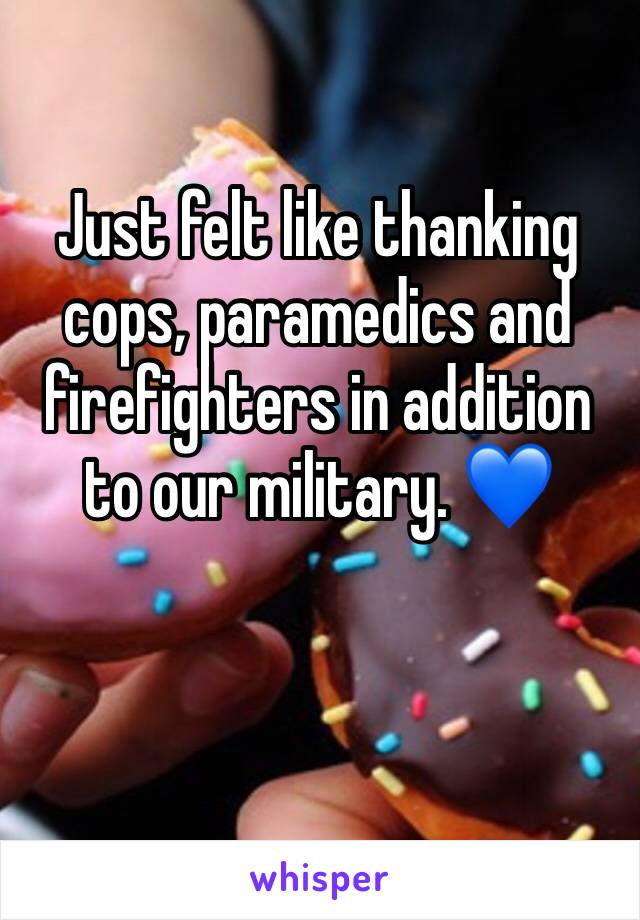Just felt like thanking cops, paramedics and firefighters in addition to our military. 💙