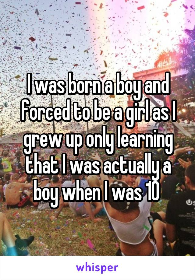 I was born a boy and forced to be a girl as I grew up only learning that I was actually a boy when I was 10