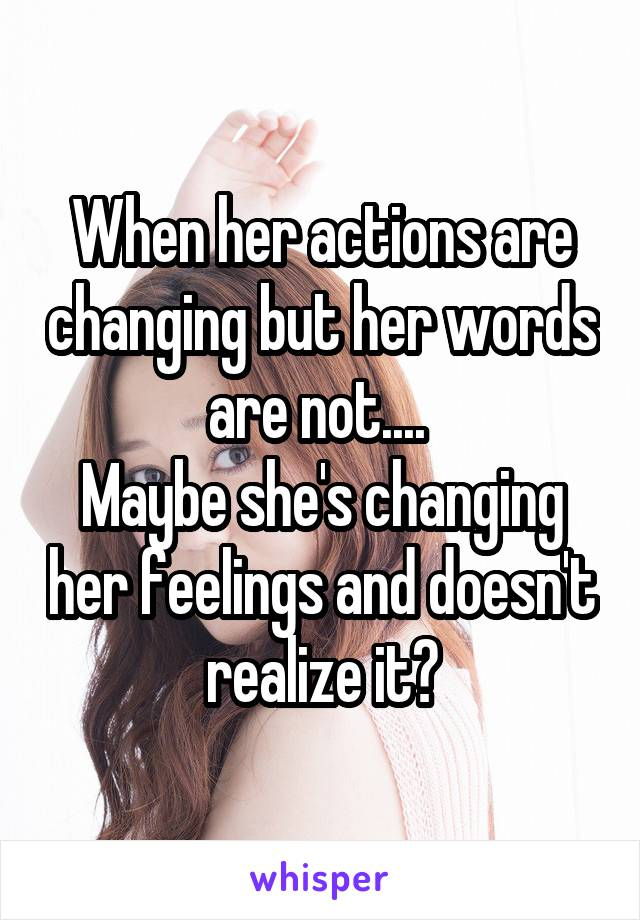 When her actions are changing but her words are not....  Maybe she's changing her feelings and doesn't realize it?