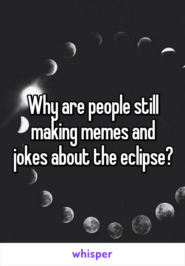 Why are people still making memes and jokes about the eclipse?
